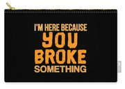 Im Here Because You Broke Something Carry-all Pouch