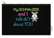 My Schanuzer And I Talk Sh T About You Carry-all Pouch