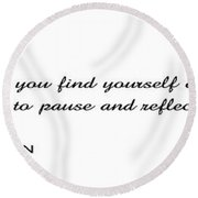 .  .  .  Time To Pause And Reflect Round Beach Towel