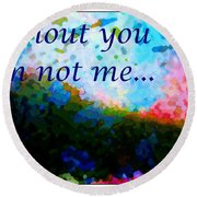 Without You I'm Not Me... Round Beach Towel