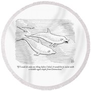 If I Could Do Only One Thing Before I Died Round Beach Towel by Paul Noth