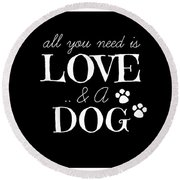 All You Need Is Love And A Dog Round Beach Towel
