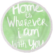 Home Is Wherever I Am With You- Inspirational Art Round Beach Towel