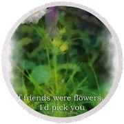 If Friends Were Flowers 01 Round Beach Towel