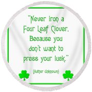 Never Iron A Four Leaf Clover Because You Dont Want To Press Your Luck Round Beach Towel