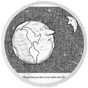 The Moon Speaks To The Earth. What's So Galling Round Beach Towel