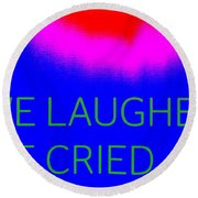 We Laughed We Cried Round Beach Towel