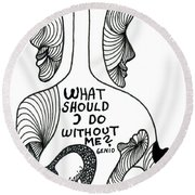 What Should I Do Without Me Round Beach Towel