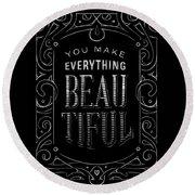You Make Everything Beautiful Round Beach Towel