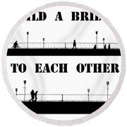Build A Bridge To Each Other Round Beach Towel