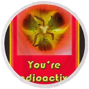 You're Radioactive - Birthday Love Valentine Card Round Beach Towel