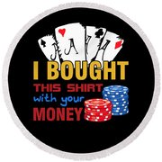 Bought This Shirt With Your Poker Money Round Beach Towel