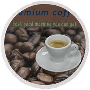 Premium Coffee - Best Good Morning You Can Get  Round Beach Towel