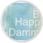 Be Happy Dammit Round Beach Towel