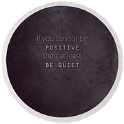 Be Positive Or Be Quiet Round Beach Towel
