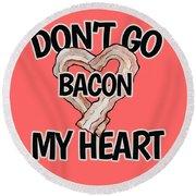 Don't Go Bacon My Heart Round Beach Towel