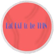 Eat Fat To Be Thin Round Beach Towel