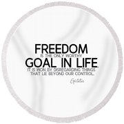 Freedom, Goal In Life - Epictetus Round Beach Towel