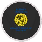 History Teachers Always Bring Up The Past History Student Round Beach Towel