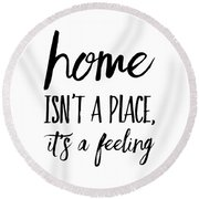 Home Isn't A Place It's A Feeling Round Beach Towel