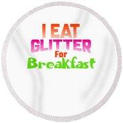 I Eat Glitter For Breakfast Round Beach Towel