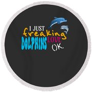 I Just Freaking Love Dolphins Ok Round Beach Towel
