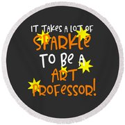 It Takes A Lot Of Sparkle To Be A Art Professor Round Beach Towel