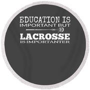 Lacrosse Is Importanter Than Education Round Beach Towel