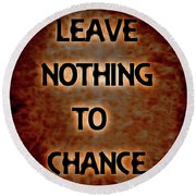 Leave Nothing To Chance Round Beach Towel