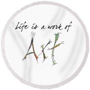 Life Is A Work Of Art Round Beach Towel