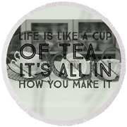 Life Is Like A Cup Of Tea Round Beach Towel