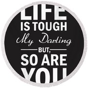 Life Is Tough My Darling, But So Are You Round Beach Towel