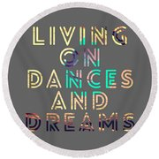 Living On Dances And Dreams Round Beach Towel