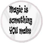 Magic Is Something You Make Round Beach Towel
