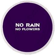 No Rain No Flowers - Life Inspirational Quote 2 Round Beach Towel