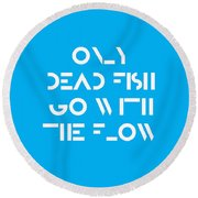 Only Dead Fish Go With The Flow - Motivational And Inspirational Quote Round Beach Towel