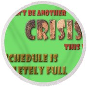There Can't Be Another Crisis This Week, My Schedule Is Complete Round Beach Towel
