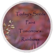 Todays Seeds Paint Tomorrows Rainbows Round Beach Towel