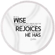 Wise Man, Rejoices Which He Has - Epictetus Round Beach Towel