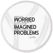 Worried By Imagined Problems - Epictetus Round Beach Towel