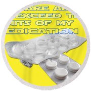 You Are About To Exceed The Limits Of My Medication  Round Beach Towel