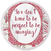 You Don't Have To Be Perfect To Be Amazing Round Beach Towel