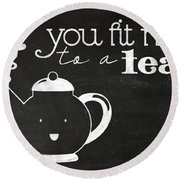You Fit Me To A Tea Round Beach Towel
