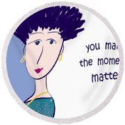 You Make The Moments Matter Round Beach Towel