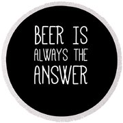 Beer Is Always The Answer Round Beach Towel