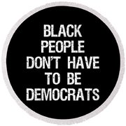 Black People Dont Have To Be Democrats Round Beach Towel