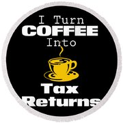 Coffee Into Tax Returns Round Beach Towel