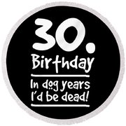 Dog Shirt 30 Birthday In Dog Years Id Be Dead Gift Tee Round Beach Towel