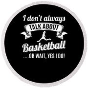 Dont Always Talk About Basketball Oh Wait Yes I Do Round Beach Towel