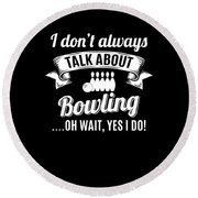 Dont Always Talk About Bowling Oh Wait Yes I Do Round Beach Towel